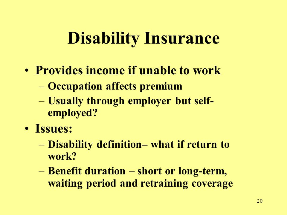 20 Disability Insurance Provides income if unable to work –Occupation affects premium –Usually through employer but self- employed.