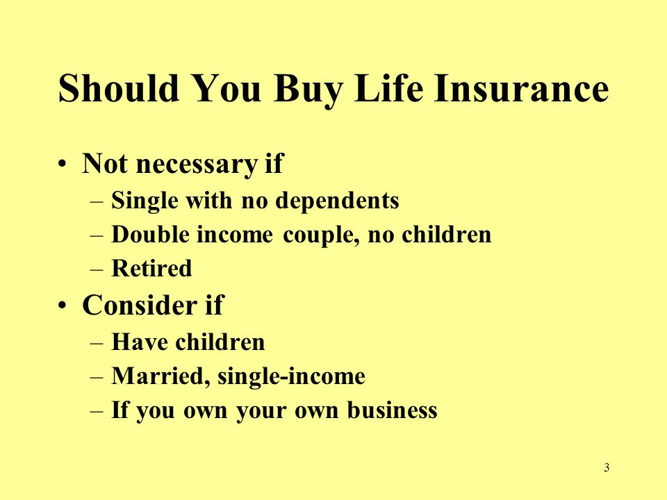 3 Should You Buy Life Insurance Not necessary if –Single with no dependents –Double income couple, no children –Retired Consider if –Have children –Married, single-income –If you own your own business