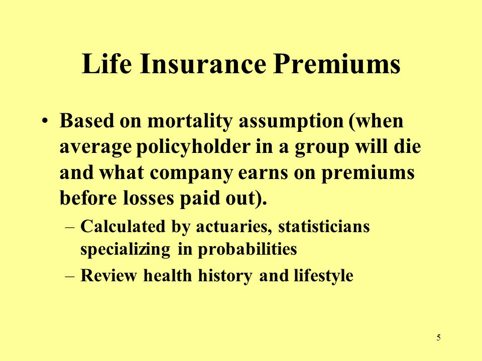 5 Life Insurance Premiums Based on mortality assumption (when average policyholder in a group will die and what company earns on premiums before losses paid out).