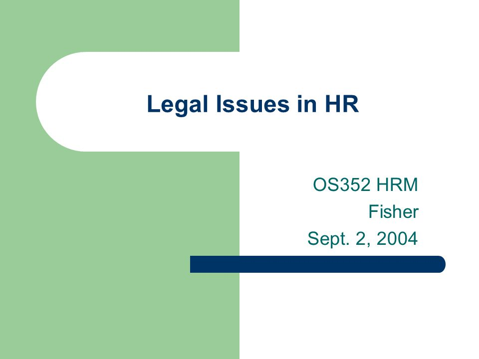 Legal Issues in HR OS352 HRM Fisher Sept. 2, 2004