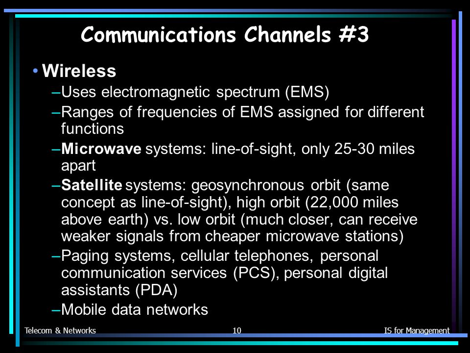 Telecom & NetworksIS for Management10 Communications Channels #3 Wireless –Uses electromagnetic spectrum (EMS) –Ranges of frequencies of EMS assigned for different functions –Microwave systems: line-of-sight, only miles apart –Satellite systems: geosynchronous orbit (same concept as line-of-sight), high orbit (22,000 miles above earth) vs.