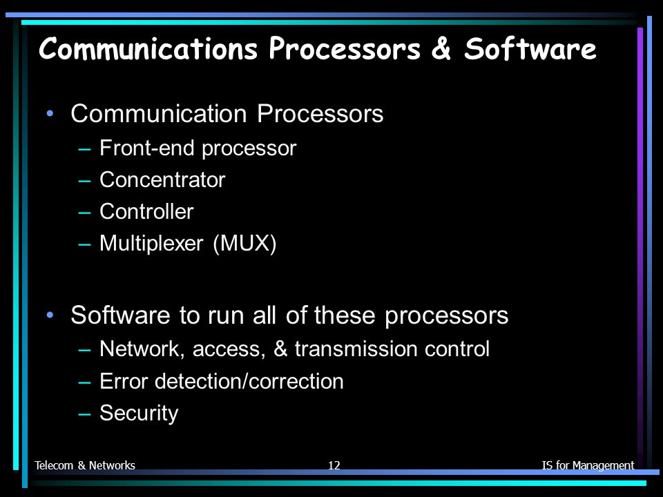 Telecom & NetworksIS for Management12 Communications Processors & Software Communication Processors –Front-end processor –Concentrator –Controller –Multiplexer (MUX) Software to run all of these processors –Network, access, & transmission control –Error detection/correction –Security