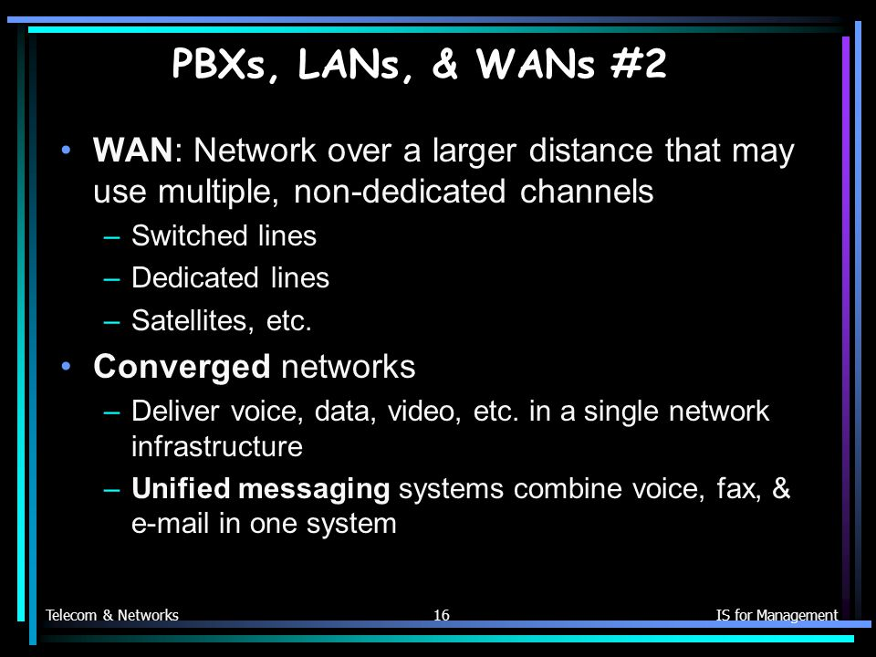 Telecom & NetworksIS for Management16 PBXs, LANs, & WANs #2 WAN: Network over a larger distance that may use multiple, non-dedicated channels –Switched lines –Dedicated lines –Satellites, etc.