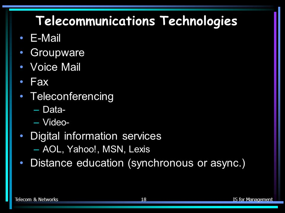 Telecom & NetworksIS for Management18 Telecommunications Technologies  Groupware Voice Mail Fax Teleconferencing –Data- –Video- Digital information services –AOL, Yahoo!, MSN, Lexis Distance education (synchronous or async.)