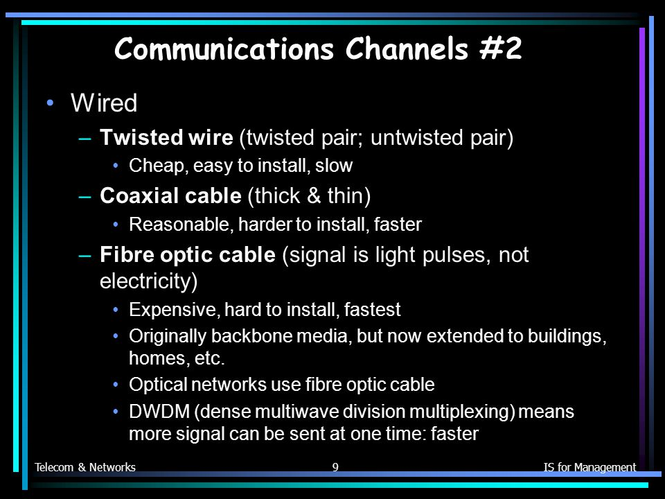 Telecom & NetworksIS for Management9 Communications Channels #2 Wired –Twisted wire (twisted pair; untwisted pair) Cheap, easy to install, slow –Coaxial cable (thick & thin) Reasonable, harder to install, faster –Fibre optic cable (signal is light pulses, not electricity) Expensive, hard to install, fastest Originally backbone media, but now extended to buildings, homes, etc.