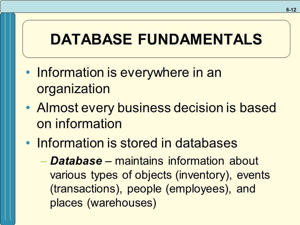 6-12 DATABASE FUNDAMENTALS Information is everywhere in an organization Almost every business decision is based on information Information is stored in databases –Database – maintains information about various types of objects (inventory), events (transactions), people (employees), and places (warehouses)
