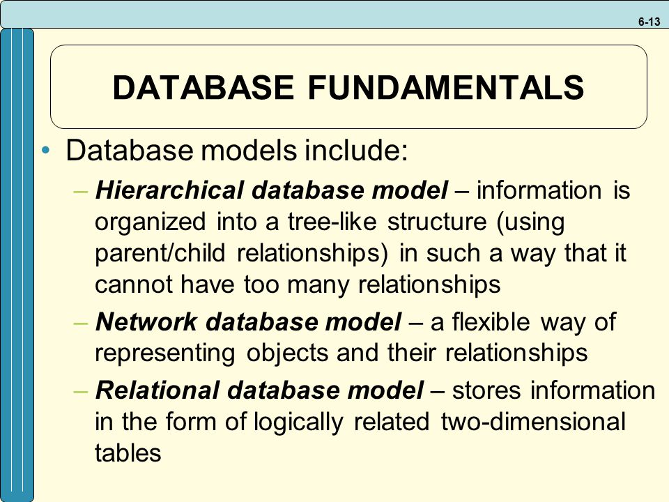 6-13 DATABASE FUNDAMENTALS Database models include: –Hierarchical database model – information is organized into a tree-like structure (using parent/child relationships) in such a way that it cannot have too many relationships –Network database model – a flexible way of representing objects and their relationships –Relational database model – stores information in the form of logically related two-dimensional tables