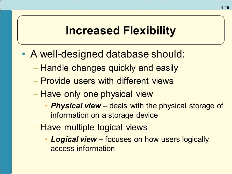 6-15 Increased Flexibility A well-designed database should: –Handle changes quickly and easily –Provide users with different views –Have only one physical view Physical view – deals with the physical storage of information on a storage device –Have multiple logical views Logical view – focuses on how users logically access information