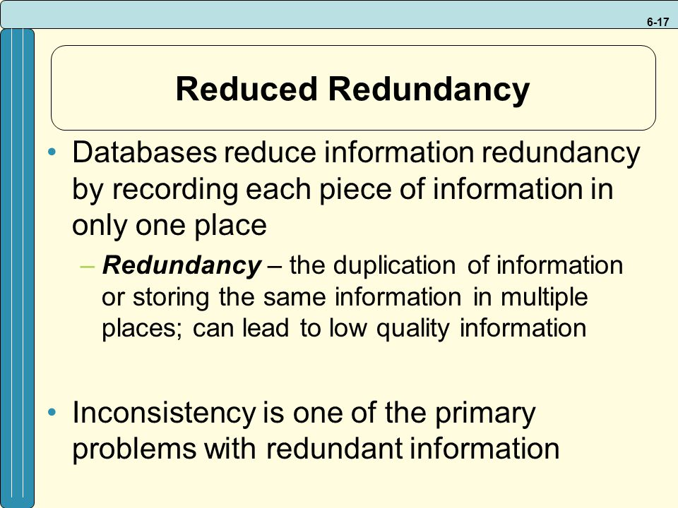 6-17 Reduced Redundancy Databases reduce information redundancy by recording each piece of information in only one place –Redundancy – the duplication of information or storing the same information in multiple places; can lead to low quality information Inconsistency is one of the primary problems with redundant information