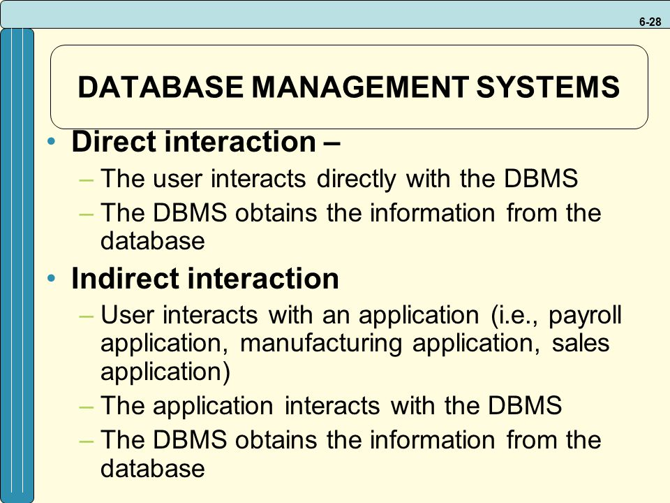 6-28 DATABASE MANAGEMENT SYSTEMS Direct interaction – –The user interacts directly with the DBMS –The DBMS obtains the information from the database Indirect interaction –User interacts with an application (i.e., payroll application, manufacturing application, sales application) –The application interacts with the DBMS –The DBMS obtains the information from the database