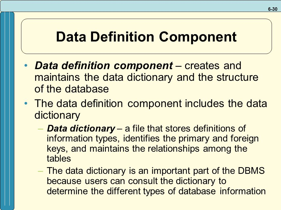 6-30 Data Definition Component Data definition component – creates and maintains the data dictionary and the structure of the database The data definition component includes the data dictionary –Data dictionary – a file that stores definitions of information types, identifies the primary and foreign keys, and maintains the relationships among the tables –The data dictionary is an important part of the DBMS because users can consult the dictionary to determine the different types of database information