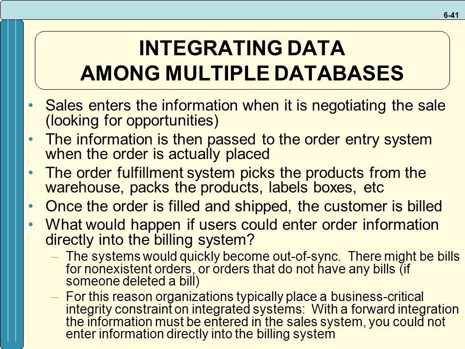 6-41 INTEGRATING DATA AMONG MULTIPLE DATABASES Sales enters the information when it is negotiating the sale (looking for opportunities) The information is then passed to the order entry system when the order is actually placed The order fulfillment system picks the products from the warehouse, packs the products, labels boxes, etc Once the order is filled and shipped, the customer is billed What would happen if users could enter order information directly into the billing system.