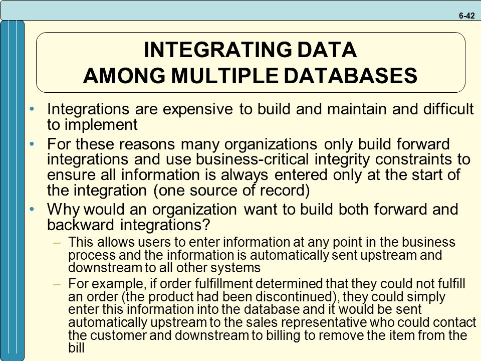 6-42 INTEGRATING DATA AMONG MULTIPLE DATABASES Integrations are expensive to build and maintain and difficult to implement For these reasons many organizations only build forward integrations and use business-critical integrity constraints to ensure all information is always entered only at the start of the integration (one source of record) Why would an organization want to build both forward and backward integrations.