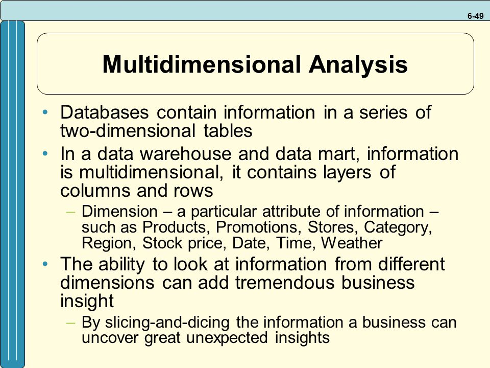 6-49 Multidimensional Analysis Databases contain information in a series of two-dimensional tables In a data warehouse and data mart, information is multidimensional, it contains layers of columns and rows –Dimension – a particular attribute of information – such as Products, Promotions, Stores, Category, Region, Stock price, Date, Time, Weather The ability to look at information from different dimensions can add tremendous business insight –By slicing-and-dicing the information a business can uncover great unexpected insights