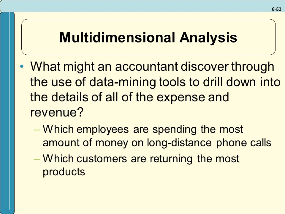 6-53 Multidimensional Analysis What might an accountant discover through the use of data-mining tools to drill down into the details of all of the expense and revenue.