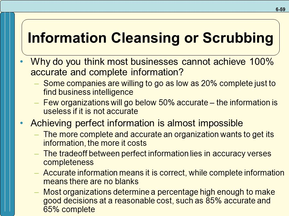 6-59 Information Cleansing or Scrubbing Why do you think most businesses cannot achieve 100% accurate and complete information.