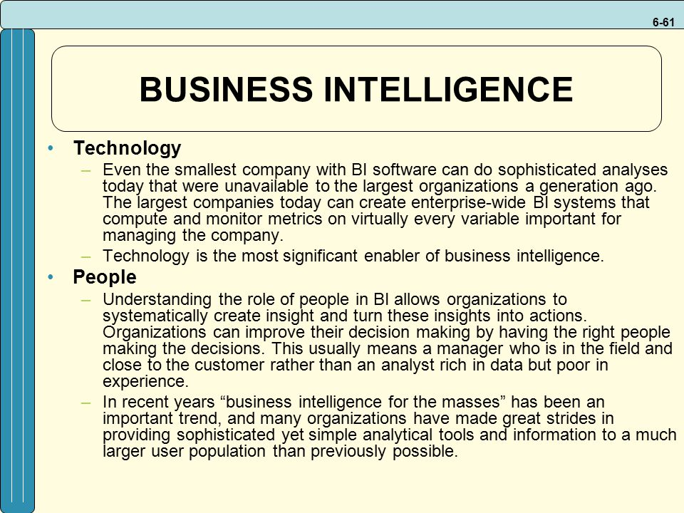 6-61 BUSINESS INTELLIGENCE Technology –Even the smallest company with BI software can do sophisticated analyses today that were unavailable to the largest organizations a generation ago.
