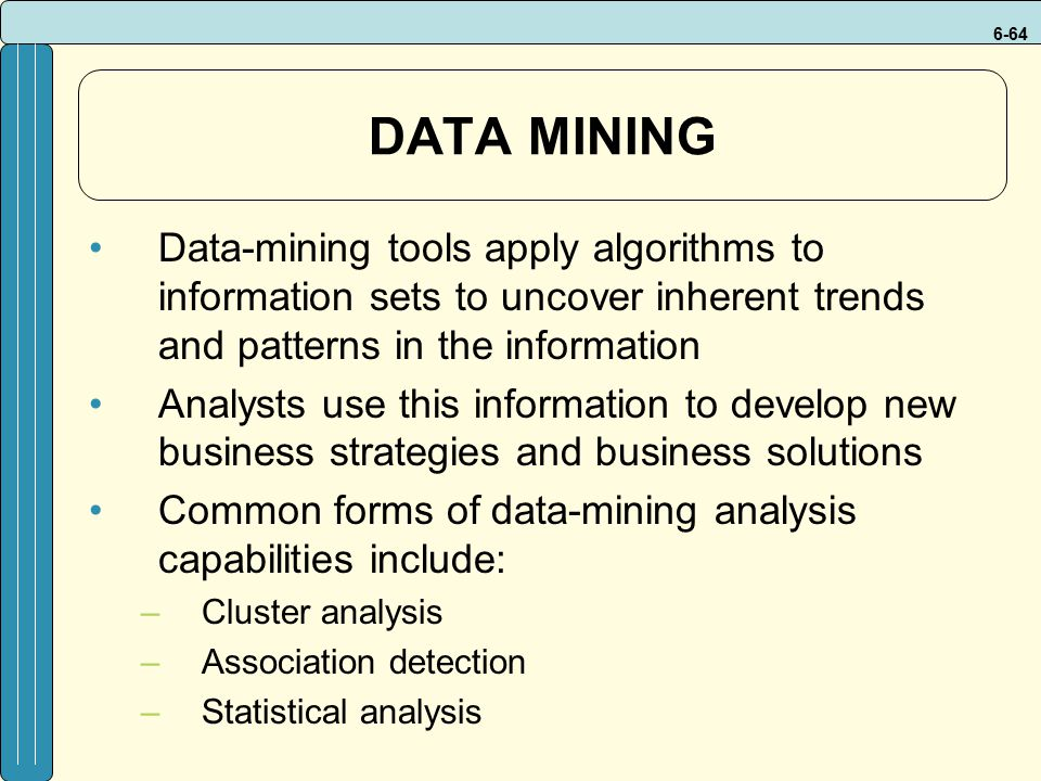 6-64 DATA MINING Data-mining tools apply algorithms to information sets to uncover inherent trends and patterns in the information Analysts use this information to develop new business strategies and business solutions Common forms of data-mining analysis capabilities include: –Cluster analysis –Association detection –Statistical analysis