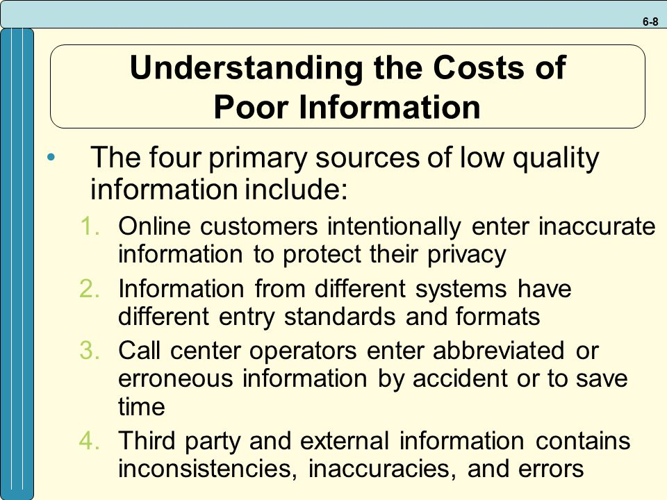 6-8 Understanding the Costs of Poor Information The four primary sources of low quality information include: 1.Online customers intentionally enter inaccurate information to protect their privacy 2.Information from different systems have different entry standards and formats 3.Call center operators enter abbreviated or erroneous information by accident or to save time 4.Third party and external information contains inconsistencies, inaccuracies, and errors