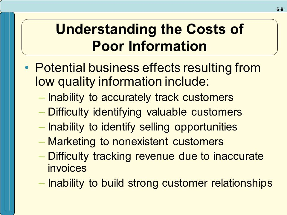 6-9 Understanding the Costs of Poor Information Potential business effects resulting from low quality information include: –Inability to accurately track customers –Difficulty identifying valuable customers –Inability to identify selling opportunities –Marketing to nonexistent customers –Difficulty tracking revenue due to inaccurate invoices –Inability to build strong customer relationships