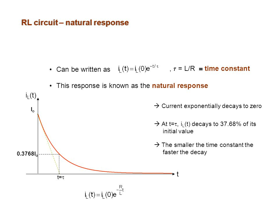 RL circuit – natural response Can be written as ,  = L/R  time constant This response is known as the natural response  Current exponentially decays to zero  At t= , i L (t) decays to 37.68% of its initial value  The smaller the time constant the faster the decay IoIo t=  t i L (t) I o
