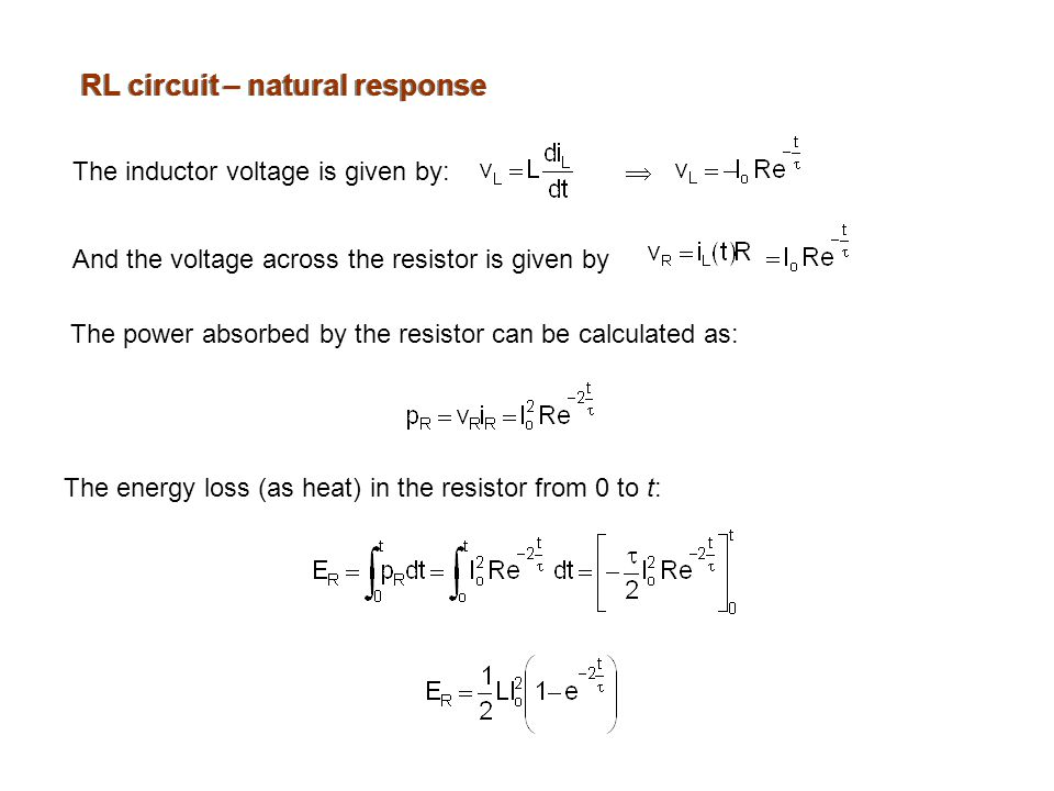 RL circuit – natural response The inductor voltage is given by:  And the voltage across the resistor is given by The power absorbed by the resistor can be calculated as: The energy loss (as heat) in the resistor from 0 to t: