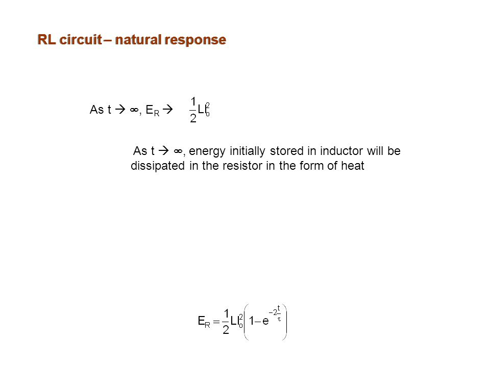 RL circuit – natural response As t  , E R  As t  , energy initially stored in inductor will be dissipated in the resistor in the form of heat
