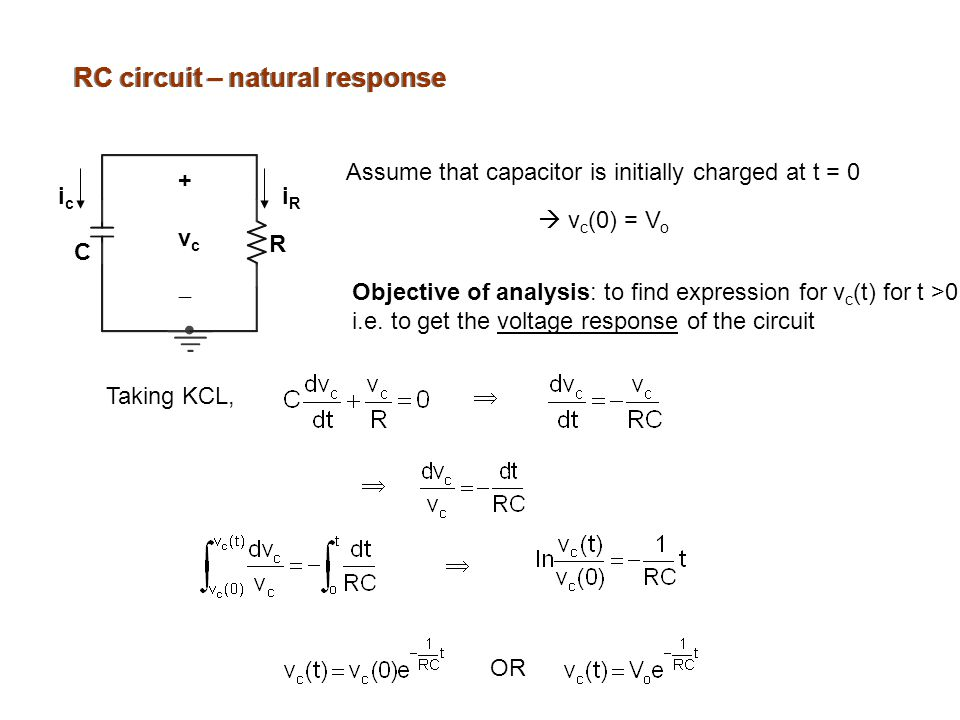 RC circuit – natural response Assume that capacitor is initially charged at t = 0  v c (0) = V o  Taking KCL,  Objective of analysis: to find expression for v c (t) for t >0 i.e.