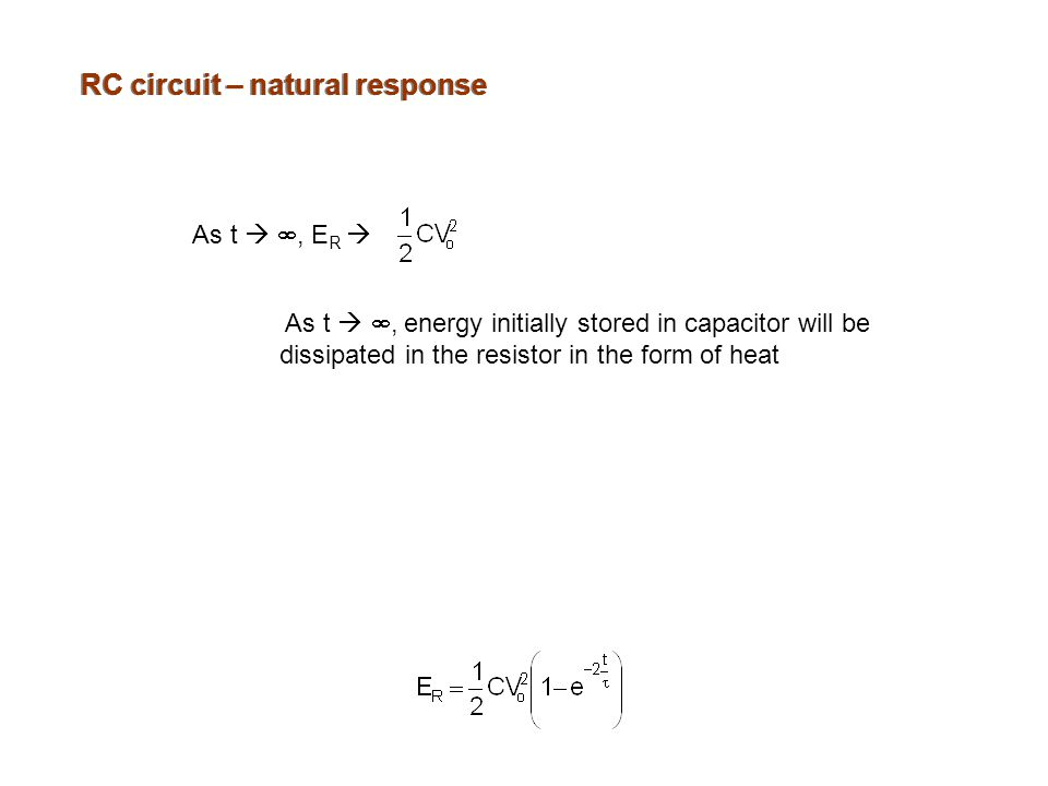 RC circuit – natural response As t  , E R  As t  , energy initially stored in capacitor will be dissipated in the resistor in the form of heat