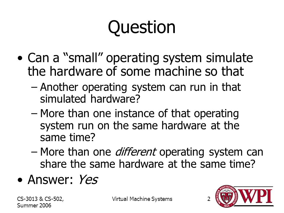 CS-3013 & CS-502, Summer 2006 Virtual Machine Systems2 Question Can a small operating system simulate the hardware of some machine so that –Another operating system can run in that simulated hardware.