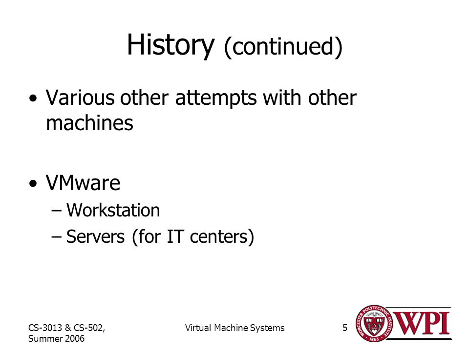 CS-3013 & CS-502, Summer 2006 Virtual Machine Systems5 History (continued) Various other attempts with other machines VMware –Workstation –Servers (for IT centers)