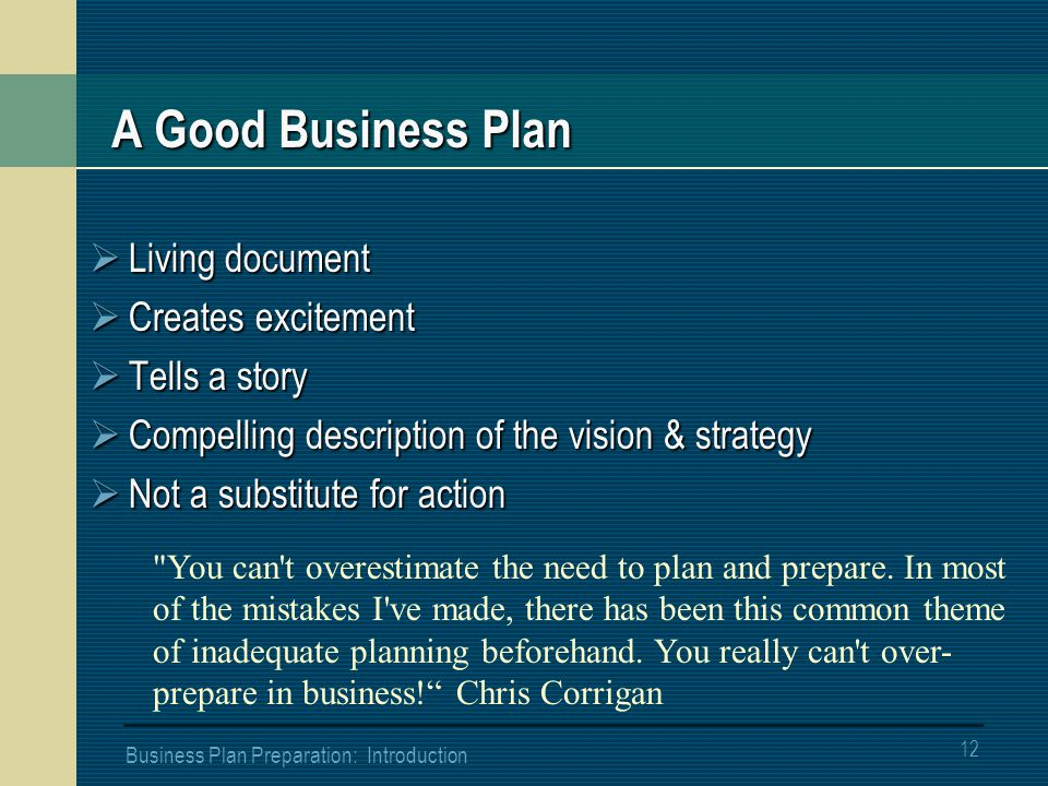 12 Business Plan Preparation: Introduction A Good Business Plan  Living document  Creates excitement  Tells a story  Compelling description of the vision & strategy  Not a substitute for action You can t overestimate the need to plan and prepare.