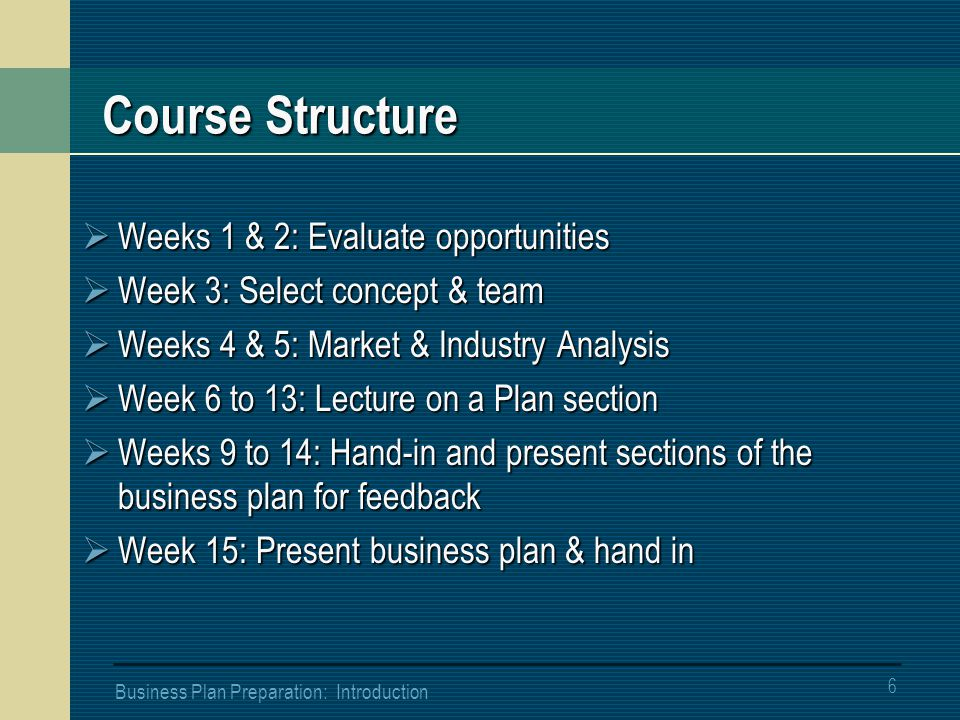 6 Business Plan Preparation: Introduction Course Structure  Weeks 1 & 2: Evaluate opportunities  Week 3: Select concept & team  Weeks 4 & 5: Market & Industry Analysis  Week 6 to 13: Lecture on a Plan section  Weeks 9 to 14: Hand-in and present sections of the business plan for feedback  Week 15: Present business plan & hand in