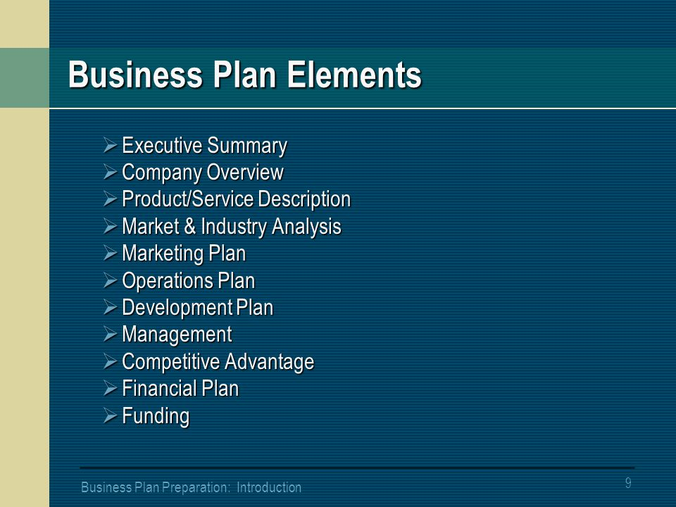 9 Business Plan Preparation: Introduction Business Plan Elements  Executive Summary  Company Overview  Product/Service Description  Market & Industry Analysis  Marketing Plan  Operations Plan  Development Plan  Management  Competitive Advantage  Financial Plan  Funding