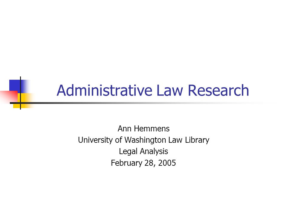 Administrative Law Research Ann Hemmens University of Washington Law Library Legal Analysis February 28, 2005