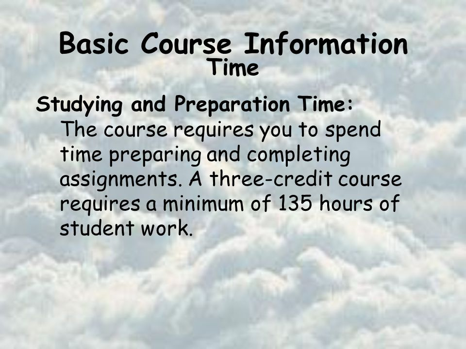 Basic Course Information Time Studying and Preparation Time: The course requires you to spend time preparing and completing assignments.