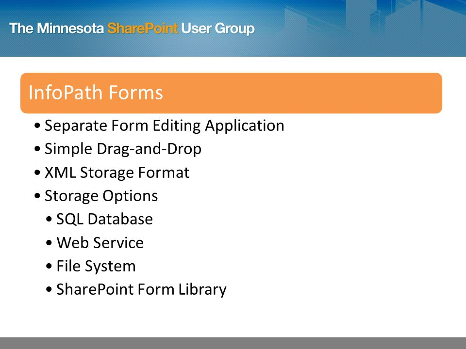 InfoPath Forms Separate Form Editing Application Simple Drag-and-Drop XML Storage Format Storage Options SQL Database Web Service File System SharePoint Form Library