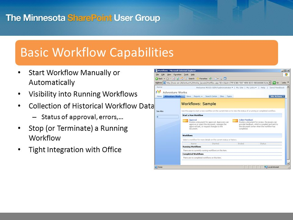 Basic Workflow Capabilities Start Workflow Manually or Automatically Visibility into Running Workflows Collection of Historical Workflow Data – Status of approval, errors,… Stop (or Terminate) a Running Workflow Tight Integration with Office