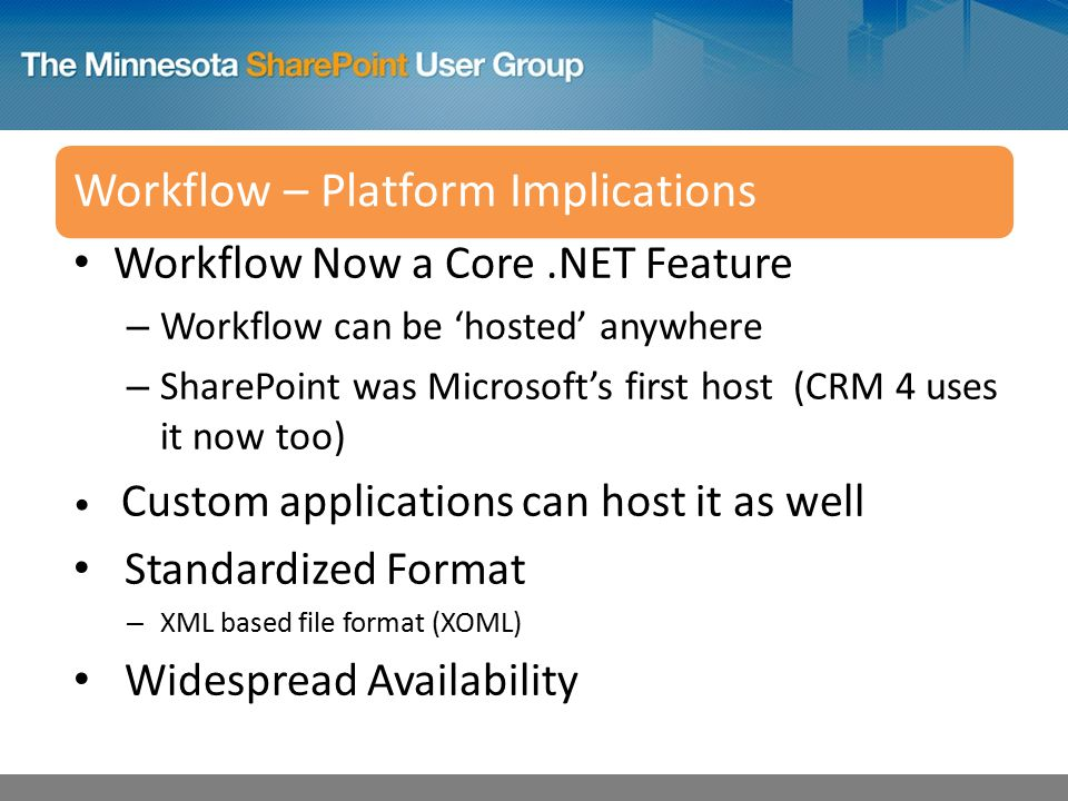 Workflow – Platform Implications Workflow Now a Core.NET Feature – Workflow can be 'hosted' anywhere – SharePoint was Microsoft's first host (CRM 4 uses it now too) Custom applications can host it as well Standardized Format – XML based file format (XOML) Widespread Availability