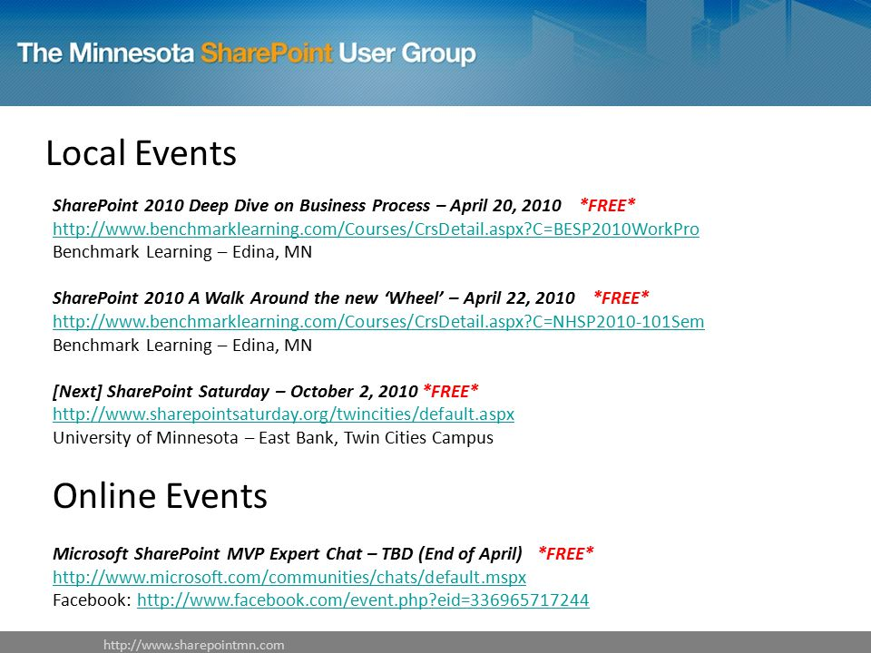 Local Events SharePoint 2010 Deep Dive on Business Process – April 20, 2010 *FREE*   C=BESP2010WorkPro Benchmark Learning – Edina, MN   C=BESP2010WorkPro SharePoint 2010 A Walk Around the new 'Wheel' – April 22, 2010 *FREE*   C=NHSP Sem Benchmark Learning – Edina, MN   C=NHSP Sem [Next] SharePoint Saturday – October 2, 2010 *FREE*   University of Minnesota – East Bank, Twin Cities Campus   Online Events Microsoft SharePoint MVP Expert Chat – TBD (End of April) *FREE*   Facebook:   eid= eid=