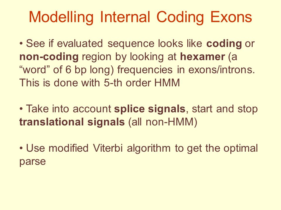 Modelling Internal Coding Exons See if evaluated sequence looks like coding or non-coding region by looking at hexamer (a word of 6 bp long) frequencies in exons/introns.