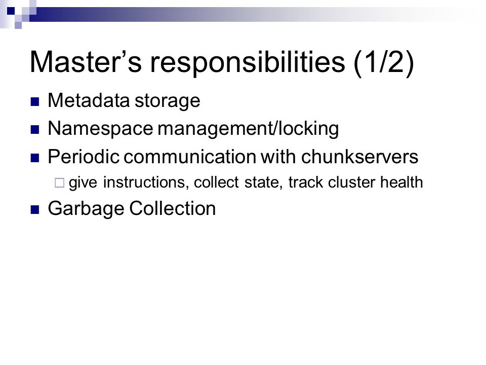Master's responsibilities (1/2) Metadata storage Namespace management/locking Periodic communication with chunkservers  give instructions, collect state, track cluster health Garbage Collection