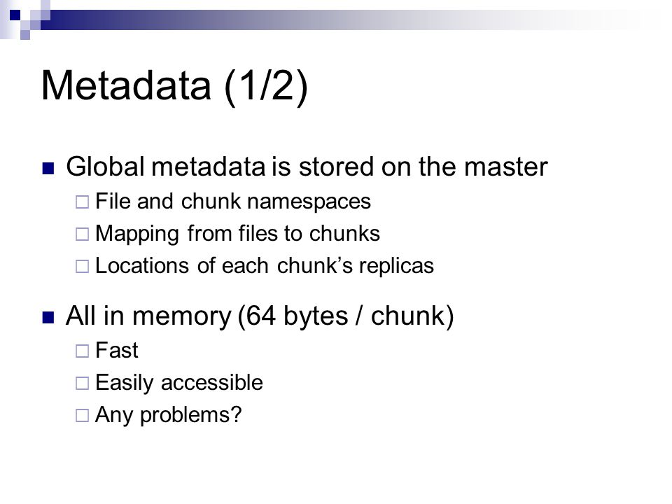 Metadata (1/2) Global metadata is stored on the master  File and chunk namespaces  Mapping from files to chunks  Locations of each chunk's replicas All in memory (64 bytes / chunk)  Fast  Easily accessible  Any problems