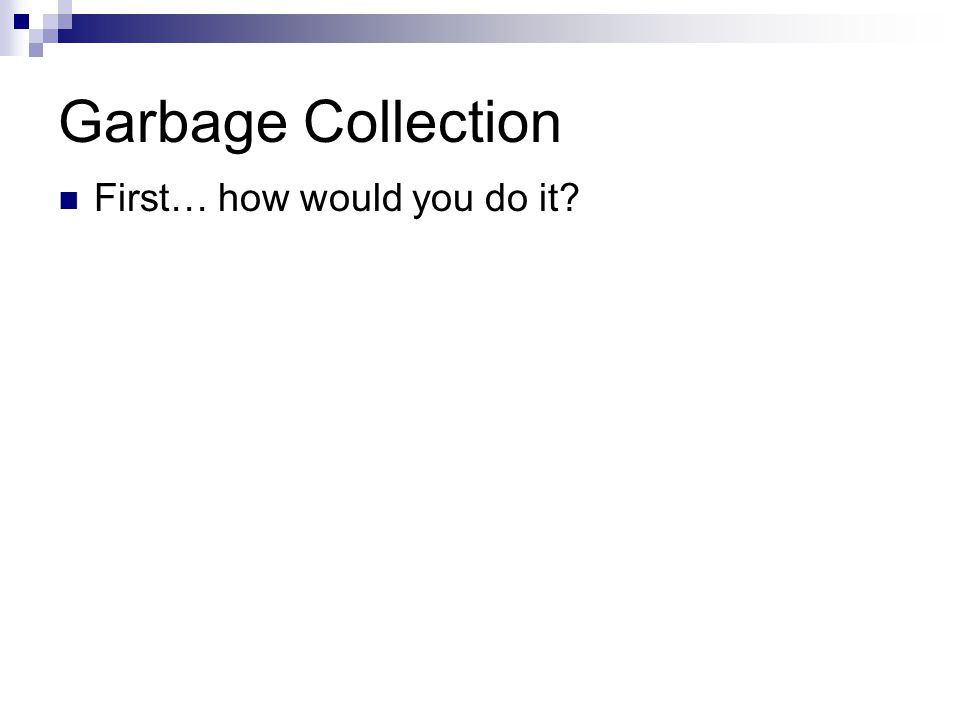 Garbage Collection First… how would you do it