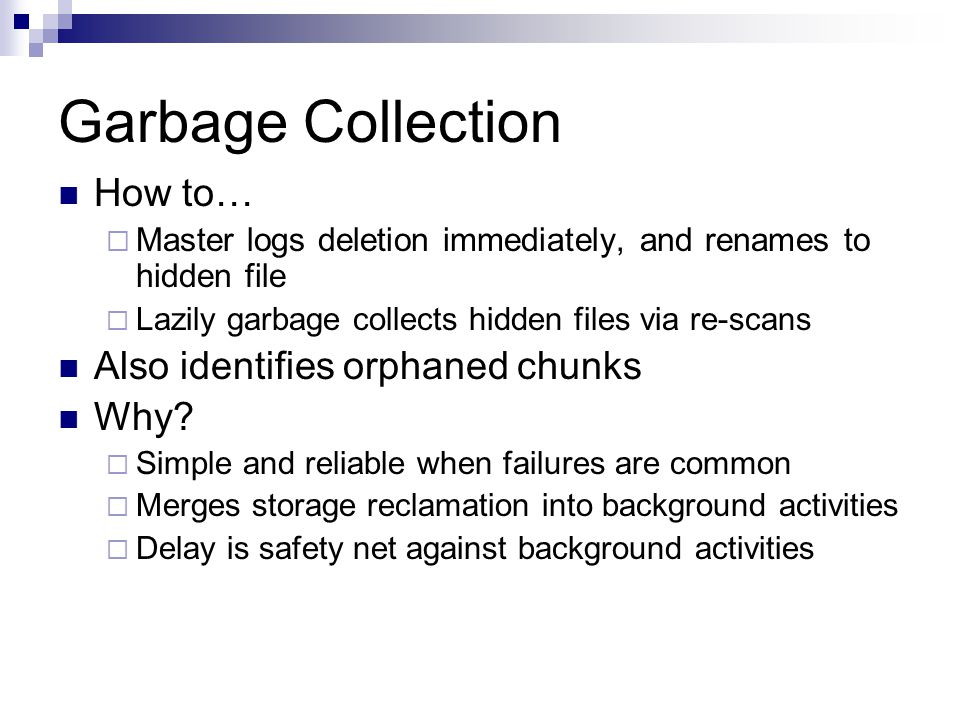 Garbage Collection How to…  Master logs deletion immediately, and renames to hidden file  Lazily garbage collects hidden files via re-scans Also identifies orphaned chunks Why.