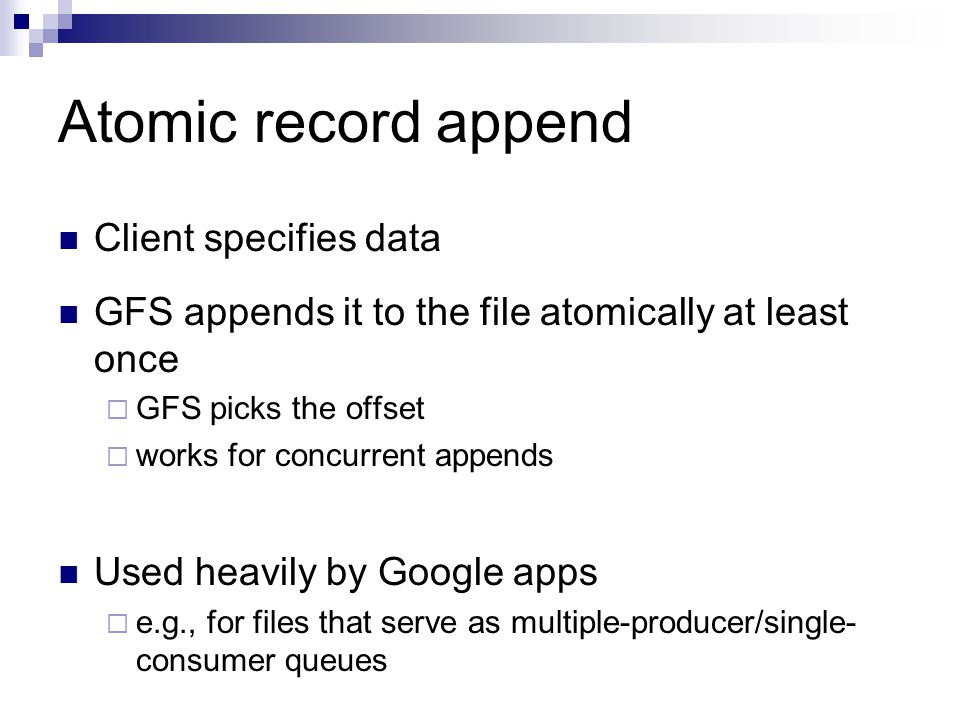 Atomic record append Client specifies data GFS appends it to the file atomically at least once  GFS picks the offset  works for concurrent appends Used heavily by Google apps  e.g., for files that serve as multiple-producer/single- consumer queues