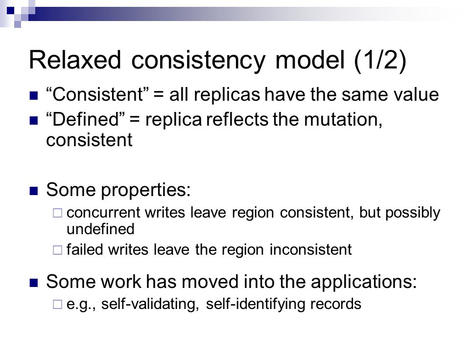 Relaxed consistency model (1/2) Consistent = all replicas have the same value Defined = replica reflects the mutation, consistent Some properties:  concurrent writes leave region consistent, but possibly undefined  failed writes leave the region inconsistent Some work has moved into the applications:  e.g., self-validating, self-identifying records