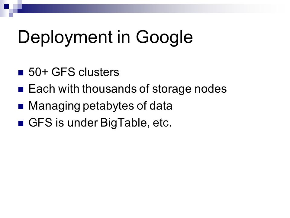 Deployment in Google 50+ GFS clusters Each with thousands of storage nodes Managing petabytes of data GFS is under BigTable, etc.