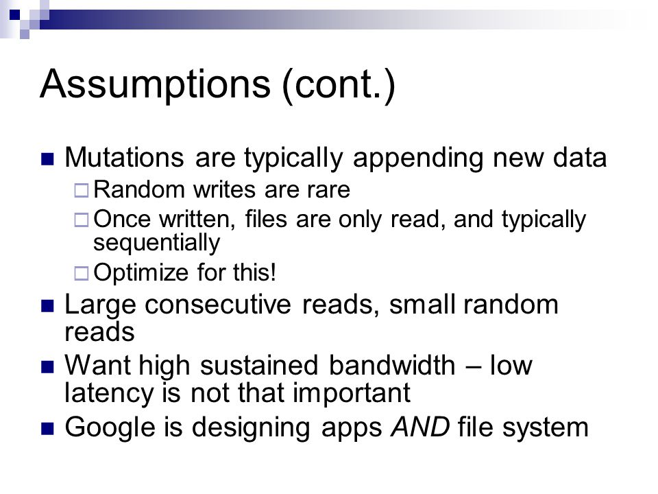 Assumptions (cont.) Mutations are typically appending new data  Random writes are rare  Once written, files are only read, and typically sequentially  Optimize for this.