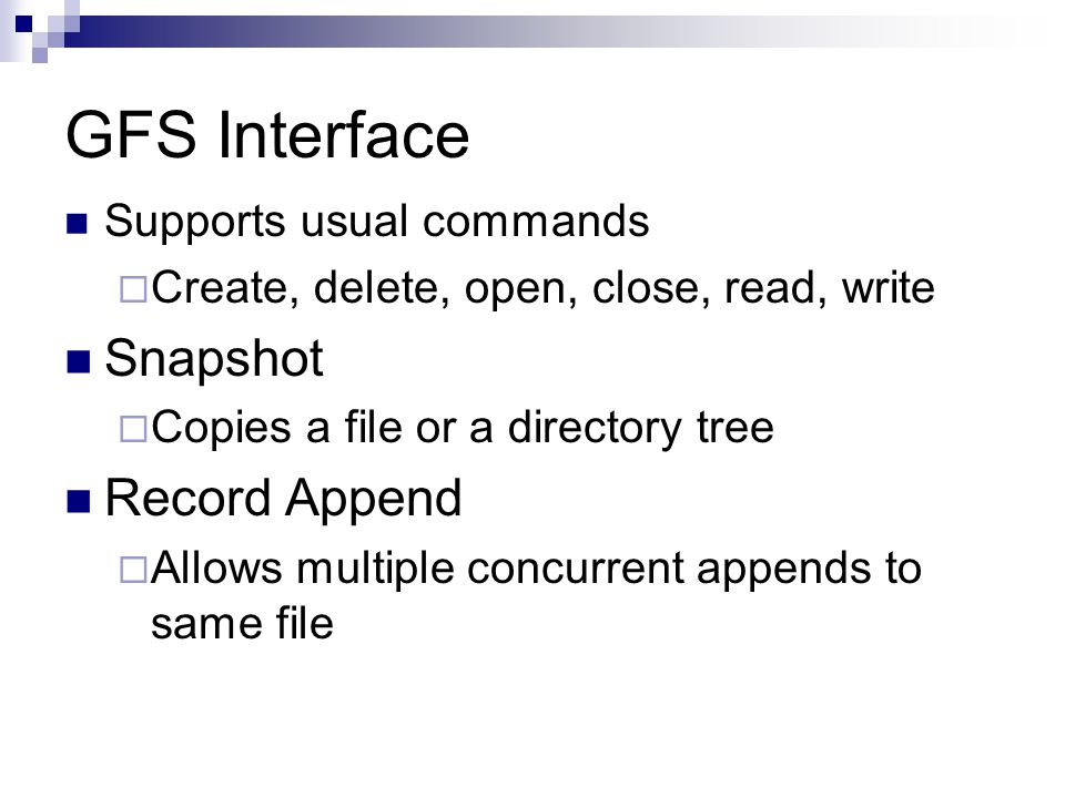 GFS Interface Supports usual commands  Create, delete, open, close, read, write Snapshot  Copies a file or a directory tree Record Append  Allows multiple concurrent appends to same file